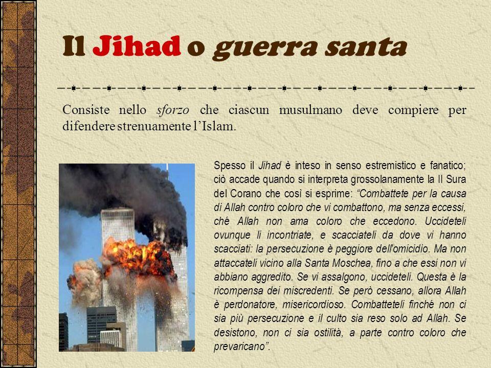Il Jihad o guerra santa Consiste nello sforzo che ciascun musulmano deve compiere per difendere strenuamente lIslam. Spesso il Jihad è inteso in senso