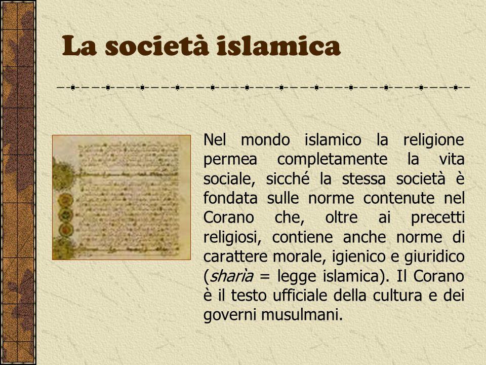 La società islamica Nel mondo islamico la religione permea completamente la vita sociale, sicché la stessa società è fondata sulle norme contenute nel
