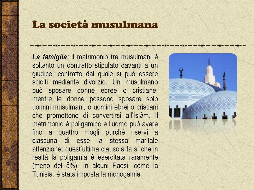 La società musulmana La famiglia: il matrimonio tra musulmani è soltanto un contratto stipulato davanti a un giudice, contratto dal quale si può esser