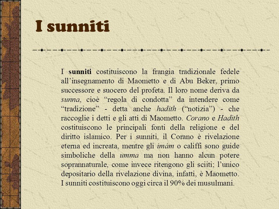I sunniti I sunniti costituiscono la frangia tradizionale fedele allinsegnamento di Maometto e di Abu Beker, primo successore e suocero del profeta. I