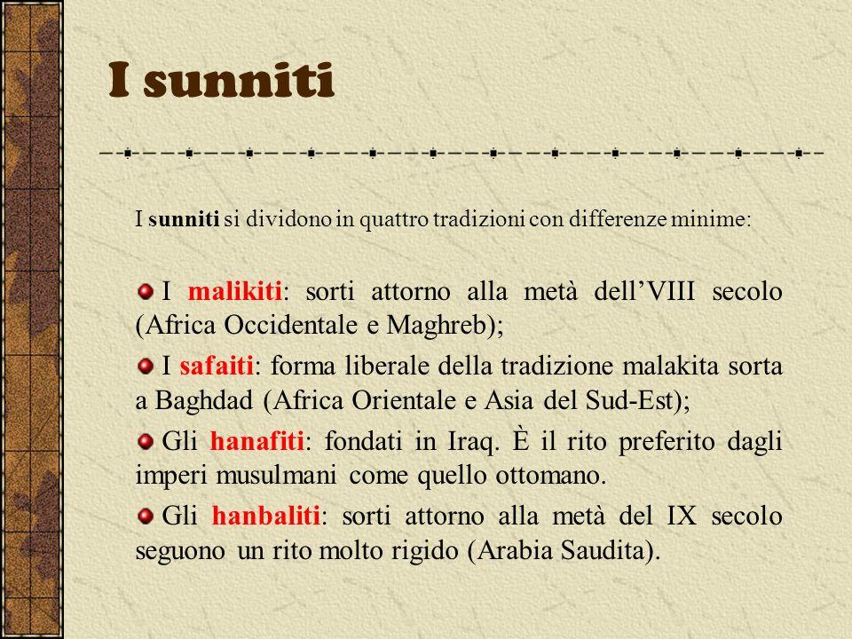 I sunniti I sunniti si dividono in quattro tradizioni con differenze minime: I malikiti: sorti attorno alla metà dellVIII secolo (Africa Occidentale e