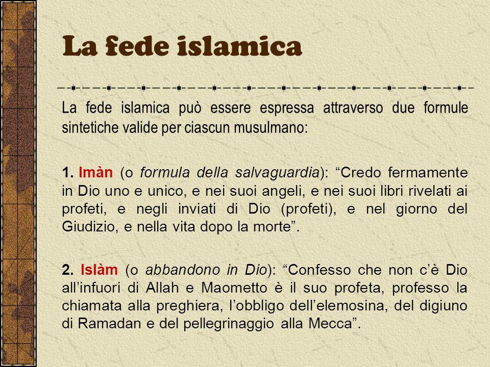 La fede islamica La fede islamica può essere espressa attraverso due formule sintetiche valide per ciascun musulmano: 1. Imàn (o formula della salvagu