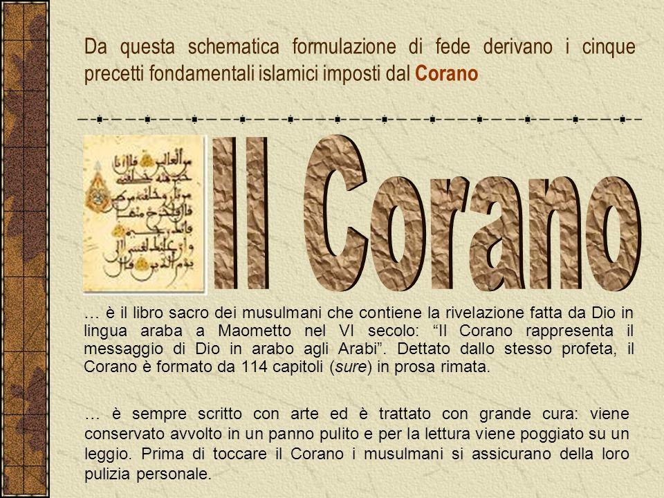 Da questa schematica formulazione di fede derivano i cinque precetti fondamentali islamici imposti dal Corano … è il libro sacro dei musulmani che con