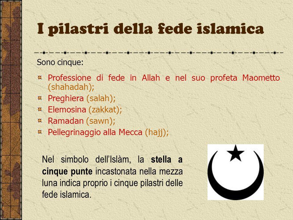 I pilastri della fede islamica Sono cinque: Professione di fede in Allah e nel suo profeta Maometto (shahadah); Preghiera (salah); Elemosina (zakkat);