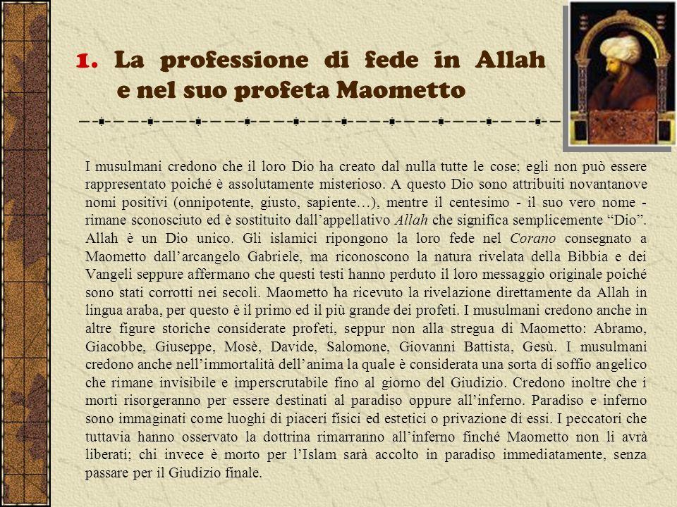 1. La professione di fede in Allah e nel suo profeta Maometto I musulmani credono che il loro Dio ha creato dal nulla tutte le cose; egli non può esse