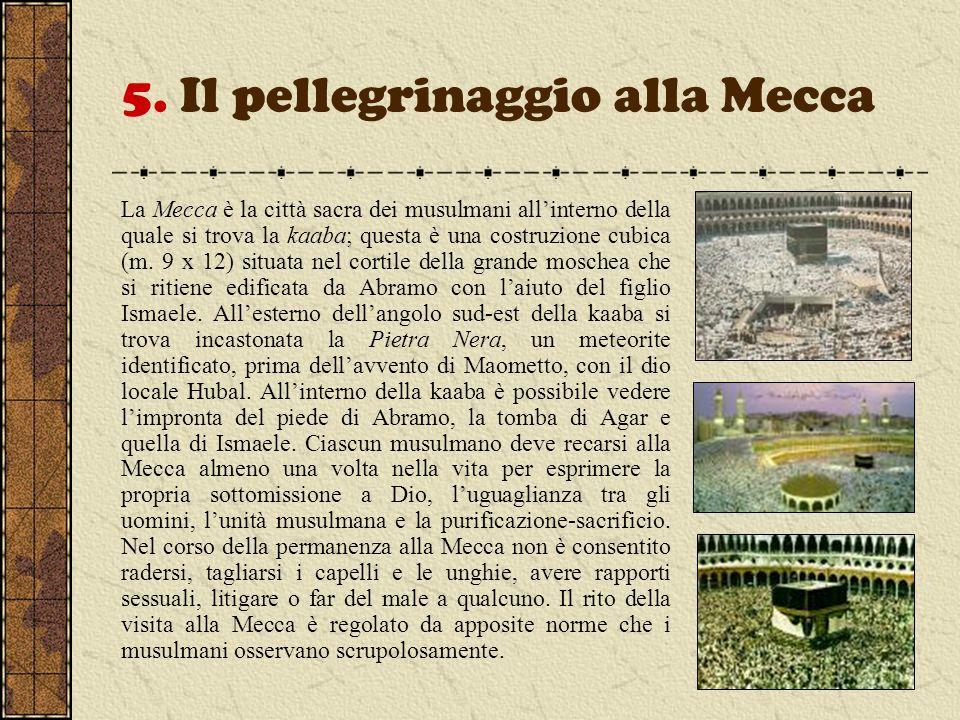 5. Il pellegrinaggio alla Mecca La Mecca è la città sacra dei musulmani allinterno della quale si trova la kaaba; questa è una costruzione cubica (m.