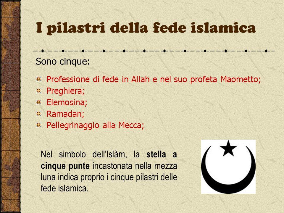 I pilastri della fede islamica Sono cinque: Professione di fede in Allah e nel suo profeta Maometto; Preghiera; Elemosina; Ramadan; Pellegrinaggio all