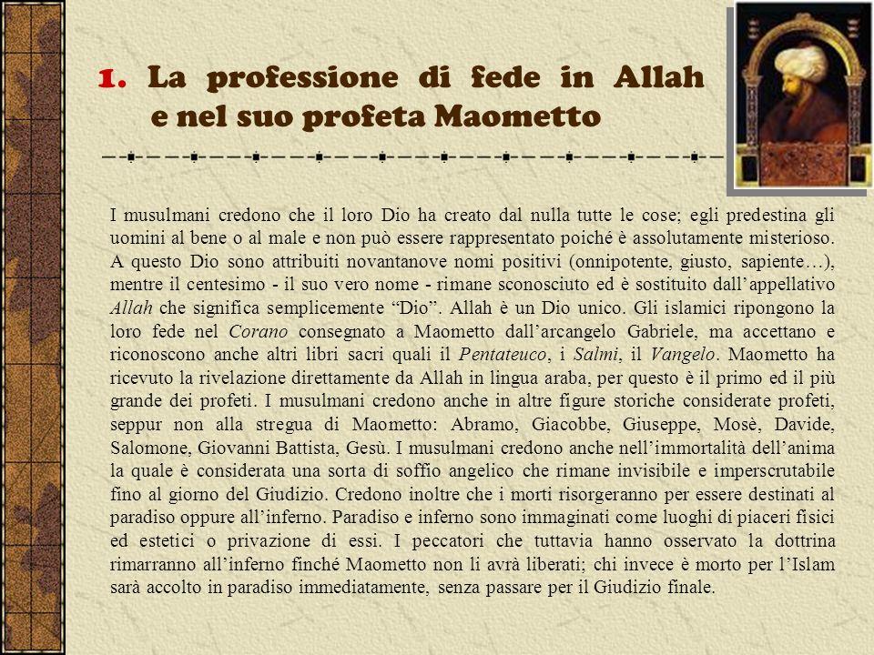 1. La professione di fede in Allah e nel suo profeta Maometto I musulmani credono che il loro Dio ha creato dal nulla tutte le cose; egli predestina g