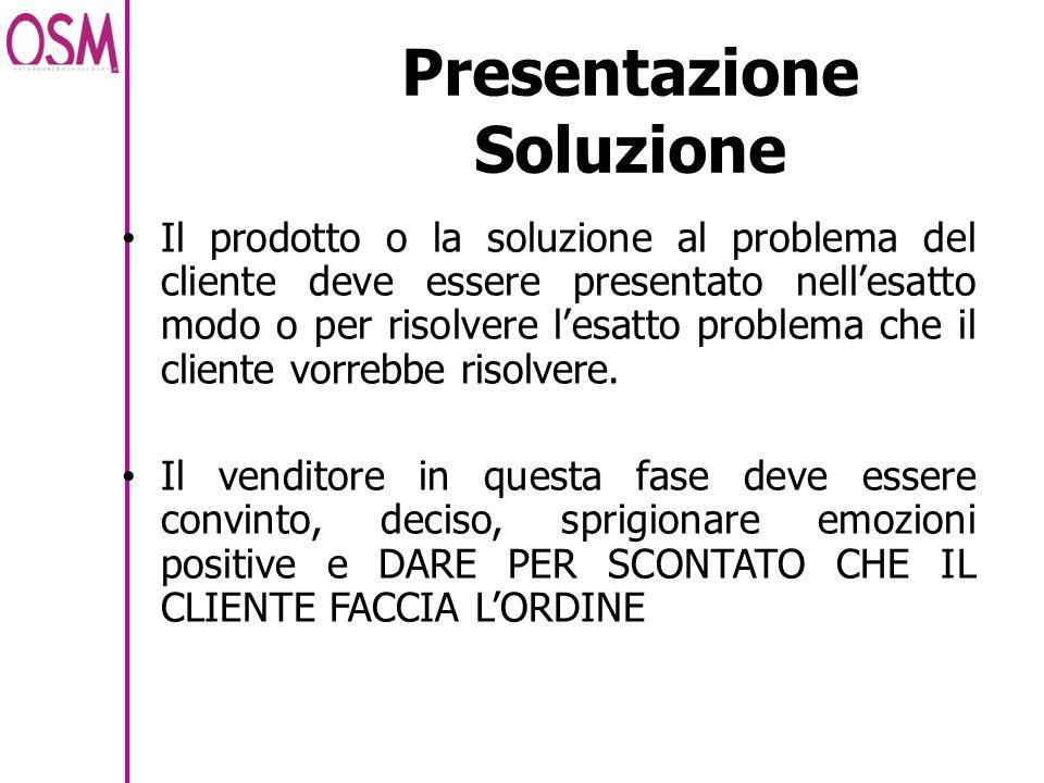 Presentazione Soluzione Il prodotto o la soluzione al problema del cliente deve essere presentato nellesatto modo o per risolvere lesatto problema che