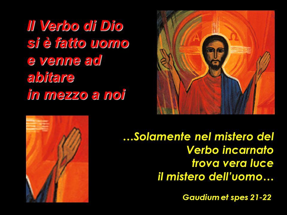 …Solamente nel mistero del Verbo incarnato trova vera luce il mistero delluomo… Gaudium et spes 21-22 Il Verbo di Dio si è fatto uomo e venne ad abita