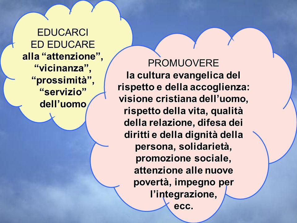 EDUCARCI ED EDUCARE alla attenzione, vicinanza, prossimità, servizio delluomo PROMUOVERE la cultura evangelica del rispetto e della accoglienza: visio