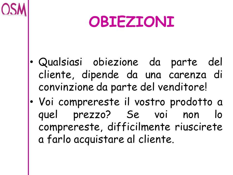 OBIEZIONI Qualsiasi obiezione da parte del cliente, dipende da una carenza di convinzione da parte del venditore! Voi comprereste il vostro prodotto a