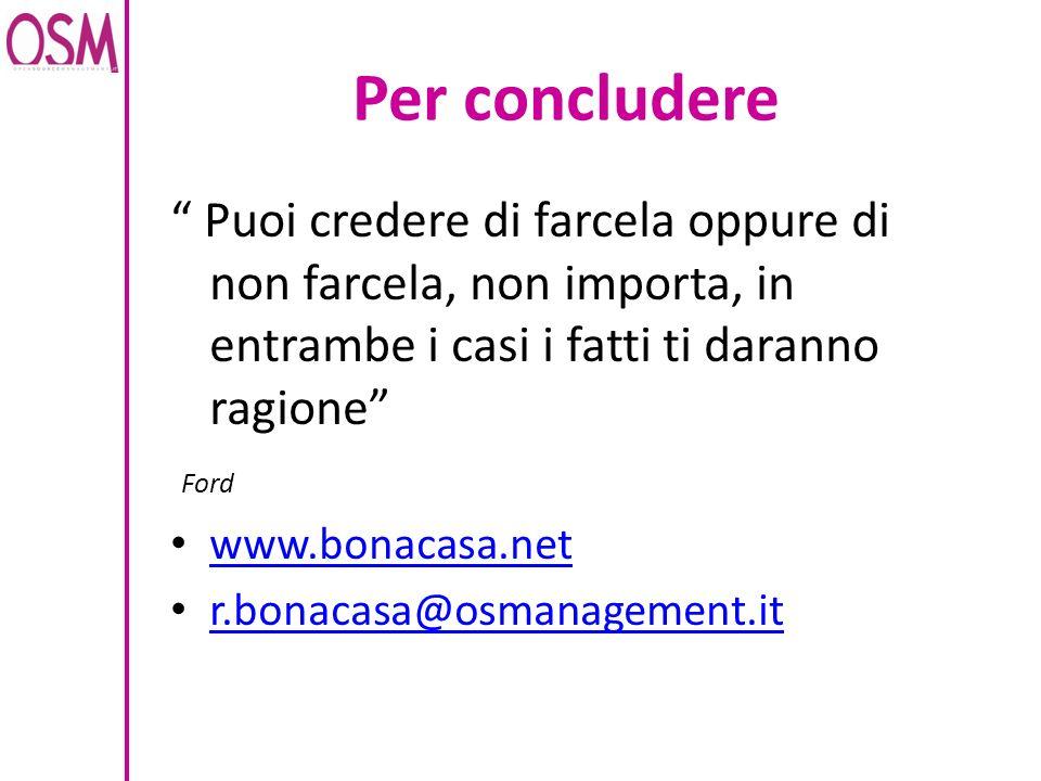 Per concludere Puoi credere di farcela oppure di non farcela, non importa, in entrambe i casi i fatti ti daranno ragione Ford www.bonacasa.net r.bonac