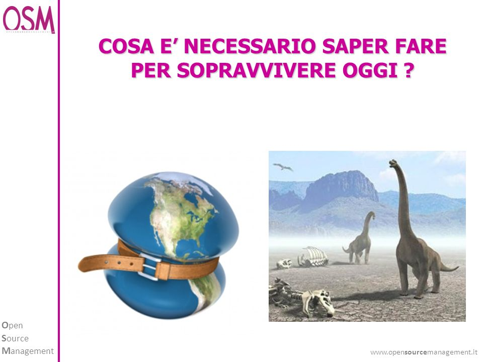 O pen S ource M anagement www.opensourcemanagement.it COSA E NECESSARIO SAPER FARE PER SOPRAVVIVERE OGGI ?
