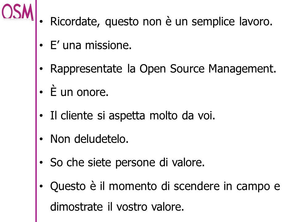 Ricordate, questo non è un semplice lavoro. E una missione. Rappresentate la Open Source Management. È un onore. Il cliente si aspetta molto da voi. N