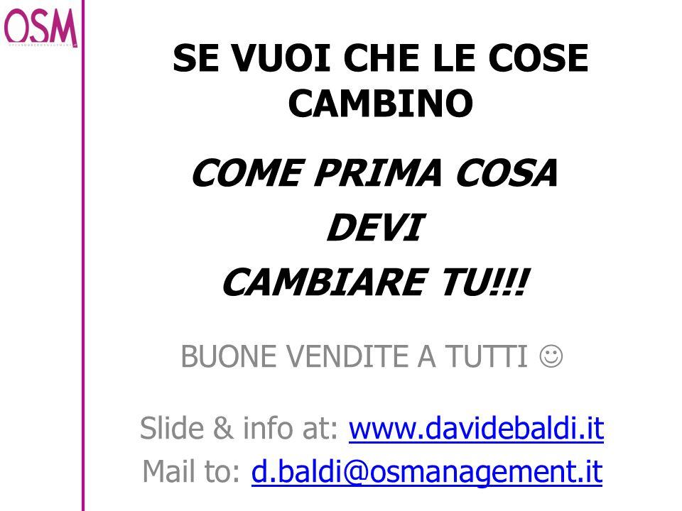 SE VUOI CHE LE COSE CAMBINO COME PRIMA COSA DEVI CAMBIARE TU!!! BUONE VENDITE A TUTTI Slide & info at: www.davidebaldi.itwww.davidebaldi.it Mail to: d