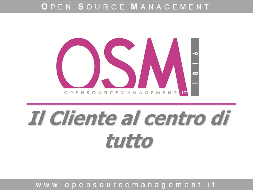www.opensourcemanagement.it O PEN S OURCE M ANAGEMENT Il Cliente al centro di tutto