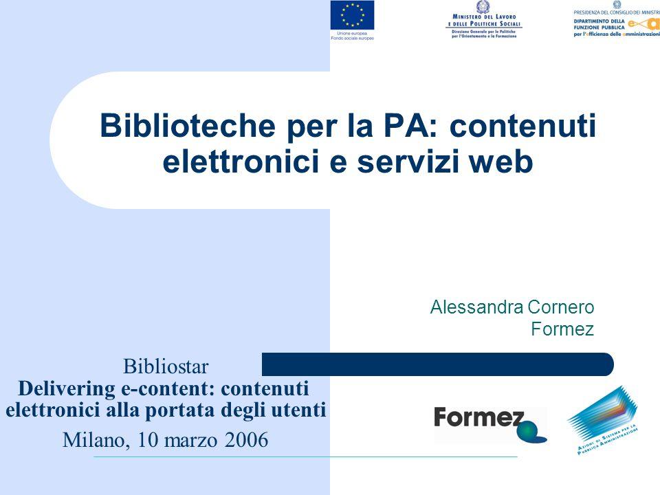 Biblioteche per la PA: contenuti elettronici e servizi web Alessandra Cornero Formez Bibliostar Delivering e-content: contenuti elettronici alla portata degli utenti Milano, 10 marzo 2006