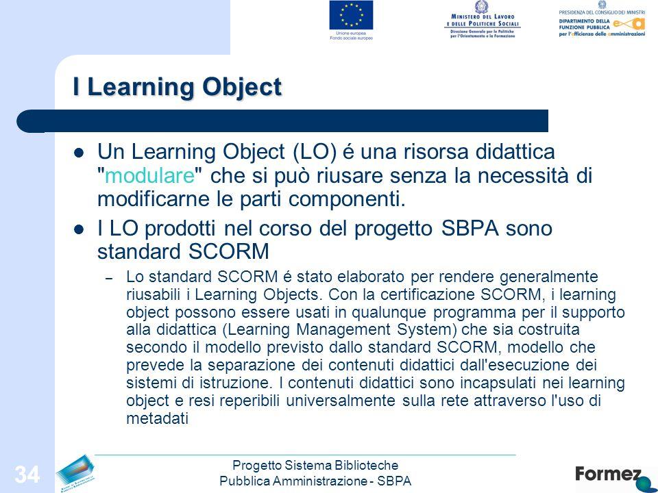 Progetto Sistema Biblioteche Pubblica Amministrazione - SBPA 34 I Learning Object Un Learning Object (LO) é una risorsa didattica modulare che si può riusare senza la necessità di modificarne le parti componenti.