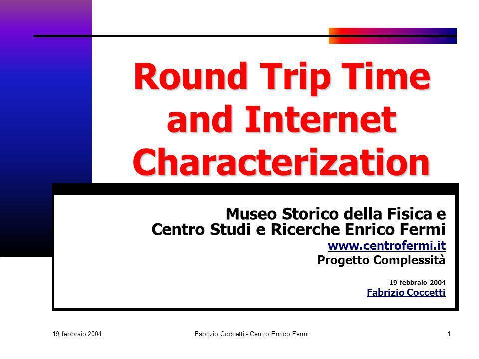 19 febbraio 2004 Fabrizio Coccetti - Centro Enrico Fermi1 Round Trip Time and Internet Characterization Museo Storico della Fisica e Centro Studi e Ri