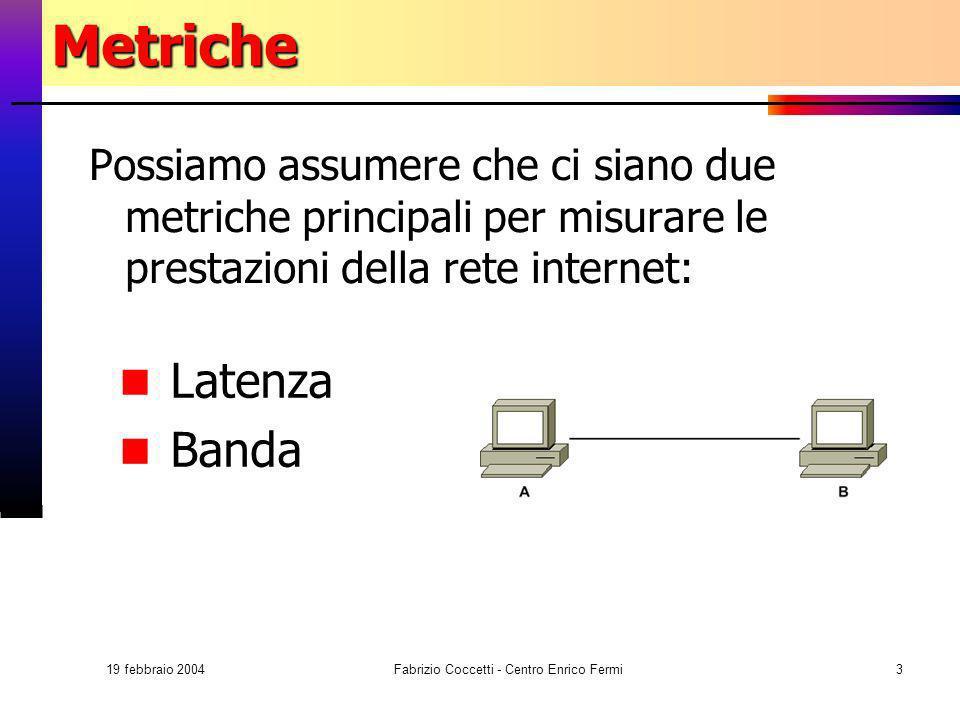 19 febbraio 2004 Fabrizio Coccetti - Centro Enrico Fermi3Metriche Possiamo assumere che ci siano due metriche principali per misurare le prestazioni d
