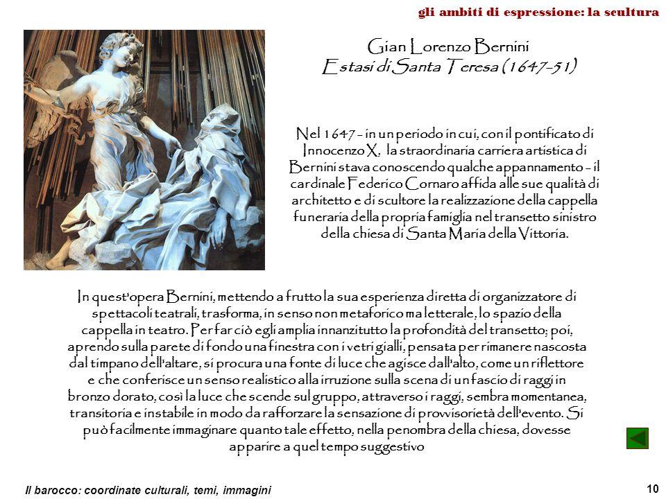 Il barocco: coordinate culturali, temi, immagini 10 gli ambiti di espressione: la scultura Gian Lorenzo Bernini Estasi di Santa Teresa (1647-51) Nel 1