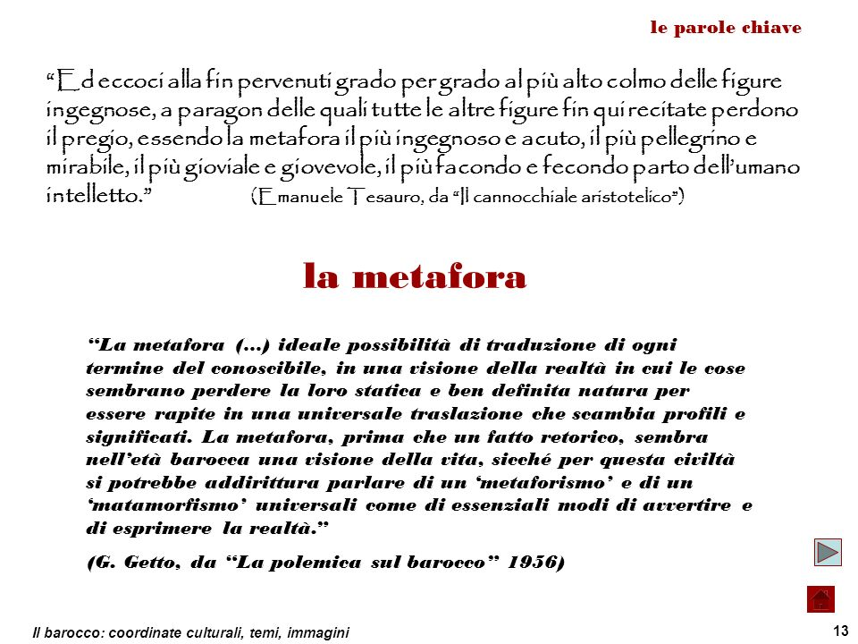 Il barocco: coordinate culturali, temi, immagini 13 le parole chiave la metafora Ed eccoci alla fin pervenuti grado per grado al più alto colmo delle
