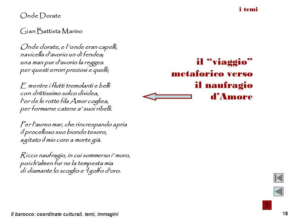 Il barocco: coordinate culturali, temi, immagini 18 Onde Dorate Gian Battista Marino Onde dorate, e l onde eran capelli, navicella davorio un dì fende