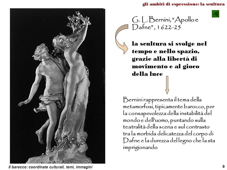 Il barocco: coordinate culturali, temi, immagini 9 G. L. Bernini, Apollo e Dafne, 1622-25 la scultura si svolge nel tempo e nello spazio, grazie alla