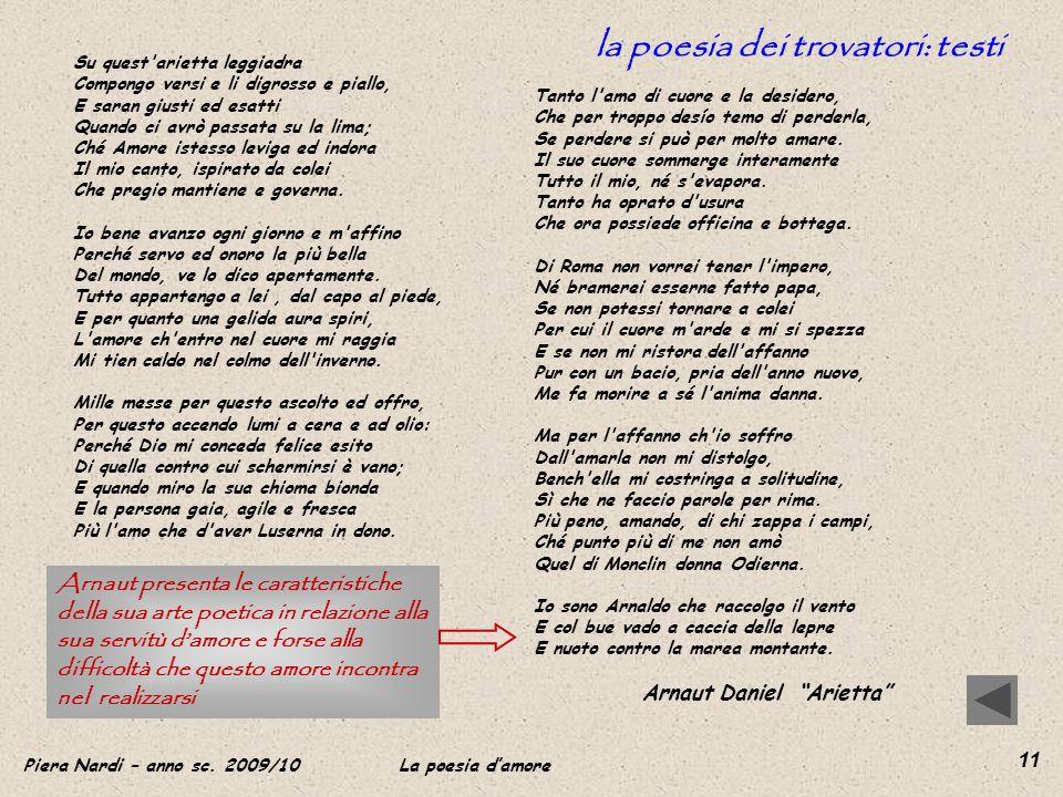 Piera Nardi – anno sc. 2009/10 La poesia damore 11 la poesia dei trovatori: testi Su quest'arietta leggiadra Compongo versi e li digrosso e piallo, E