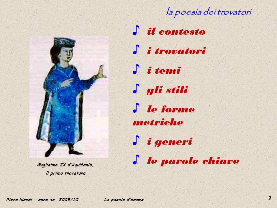Piera Nardi – anno sc. 2009/10 La poesia damore 2 la poesia dei trovatori Guglielmo IX dAquitania, il primo trovatore il contesto i trovatori i temi g