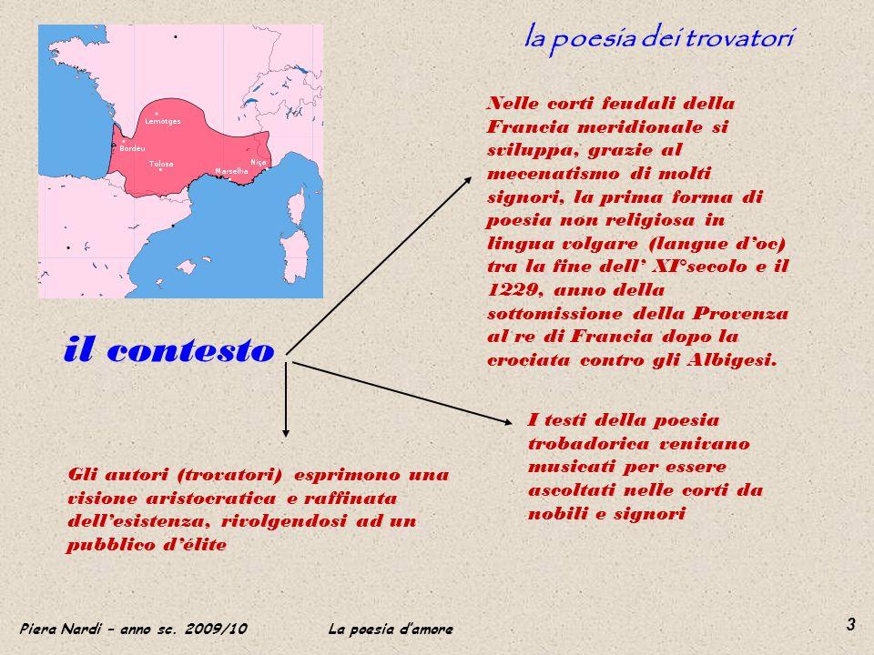 Piera Nardi – anno sc. 2009/10 La poesia damore 3 la poesia dei trovatori il contesto Nelle corti feudali della Francia meridionale si sviluppa, grazi