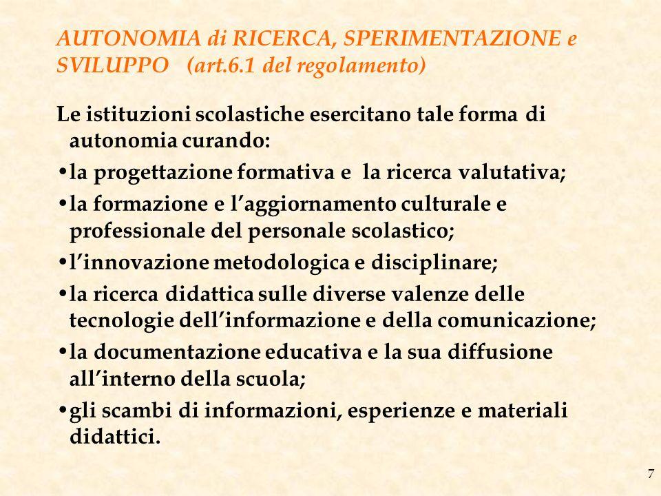 7 AUTONOMIA di RICERCA, SPERIMENTAZIONE e SVILUPPO (art.6.1 del regolamento) Le istituzioni scolastiche esercitano tale forma di autonomia curando: la