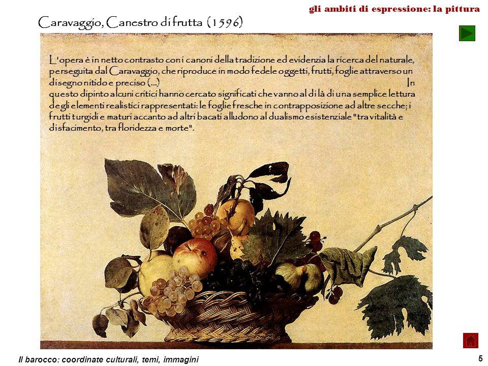 Il barocco: coordinate culturali, temi, immagini 5 Caravaggio, Canestro di frutta (1596) L'opera è in netto contrasto con i canoni della tradizione ed