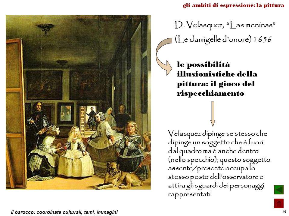 Il barocco: coordinate culturali, temi, immagini 6 D. Velasquez, Las meninas (Le damigelle donore) 1656 le possibilità illusionistiche della pittura: