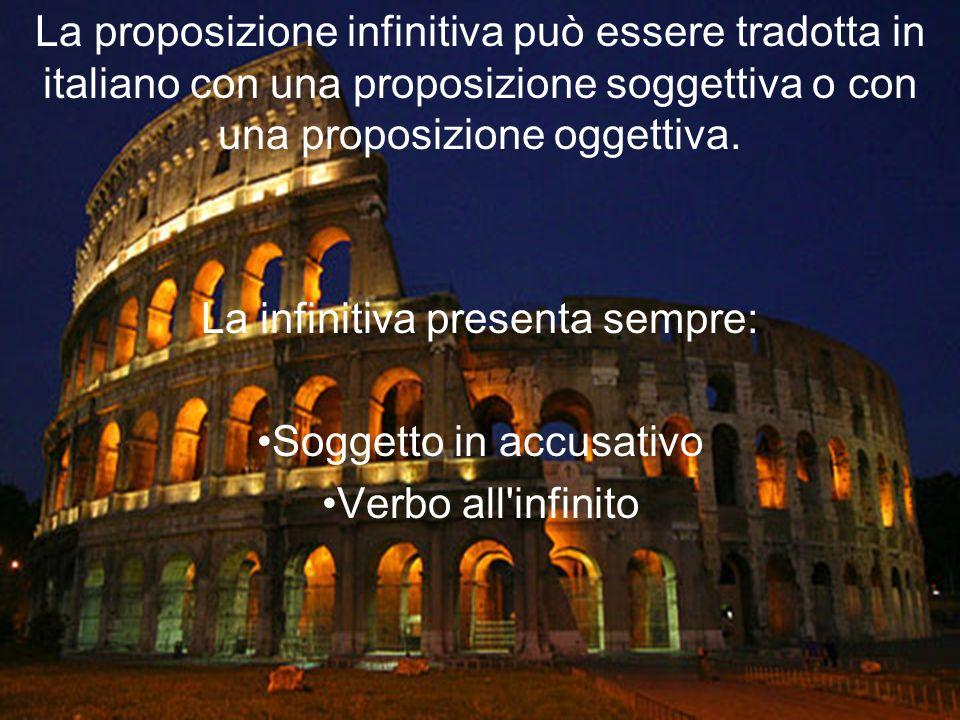 La proposizione infinitiva può essere tradotta in italiano con una proposizione soggettiva o con una proposizione oggettiva.