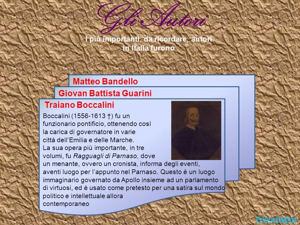 Prima Pagina I più importanti autori in Italia furono Giovan Battista Guarini Traiano Boccalini Matteo Bandello Guarini (1538-1612 ) ebbe una vita molto movimentata e attiva politicamente, sempre al servizio presso corti differenti, questo a causa di una sua personale insofferenza verso gli ambienti cortigiani.