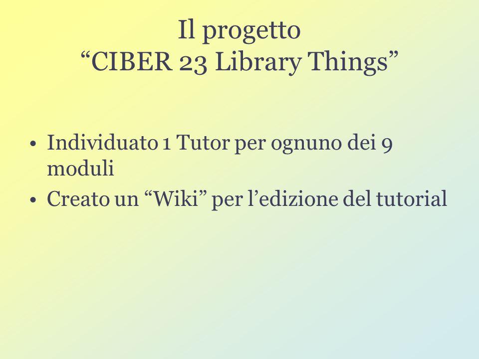 Il progetto CIBER 23 Library Things Individuato 1 Tutor per ognuno dei 9 moduli Creato un Wiki per ledizione del tutorial