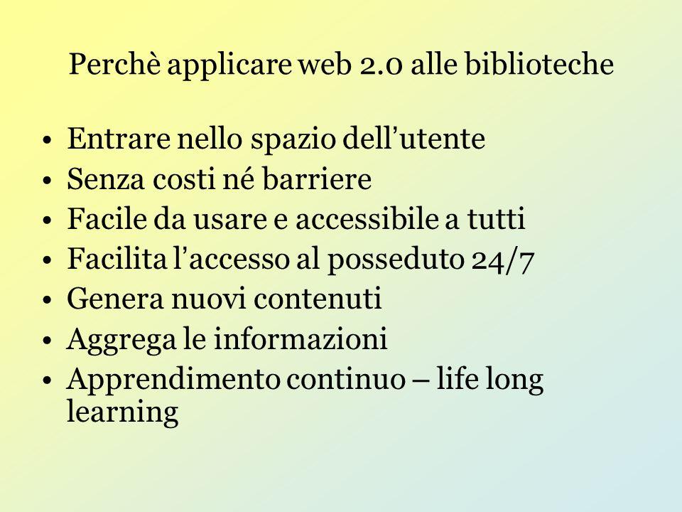 Perchè applicare web 2.0 alle biblioteche Entrare nello spazio dell utente Senza costi né barriere Facile da usare e accessibile a tutti Facilita l accesso al posseduto 24/7 Genera nuovi contenuti Aggrega le informazioni Apprendimento continuo – life long learning