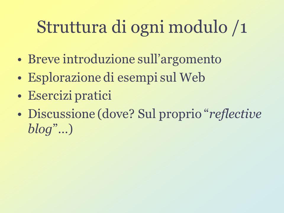 Struttura di ogni modulo /1 Breve introduzione sullargomento Esplorazione di esempi sul Web Esercizi pratici Discussione (dove.