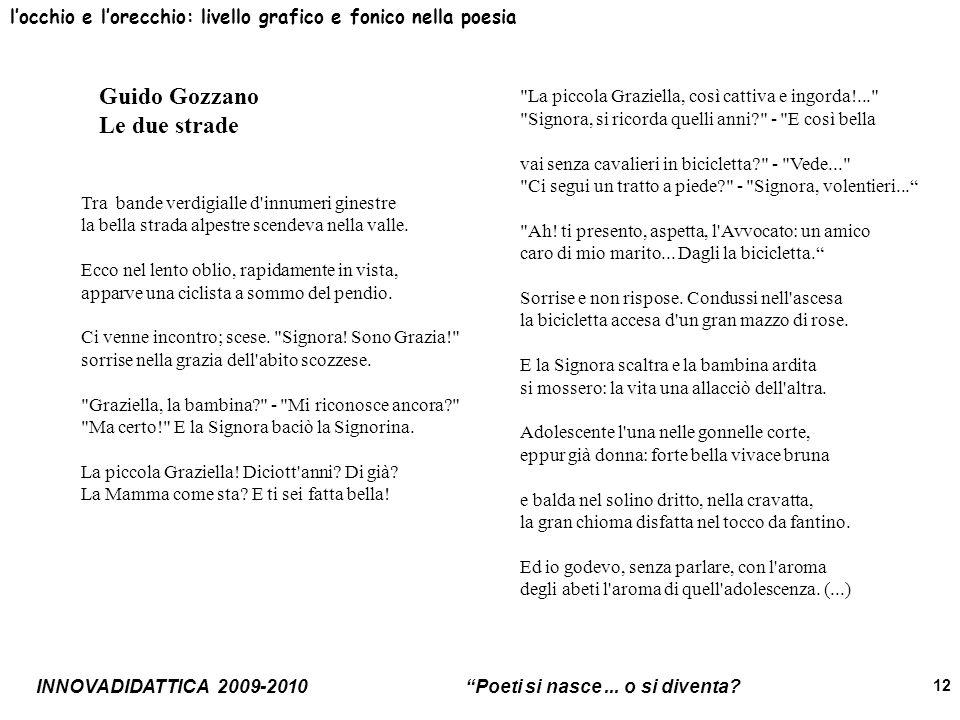INNOVADIDATTICA 2009-2010 Poeti si nasce... o si diventa? 12 locchio e lorecchio: livello grafico e fonico nella poesia Guido Gozzano Le due strade