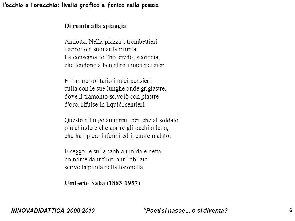 INNOVADIDATTICA 2009-2010 Poeti si nasce... o si diventa? 6 locchio e lorecchio: livello grafico e fonico nella poesia Di ronda alla spiaggia Annotta.