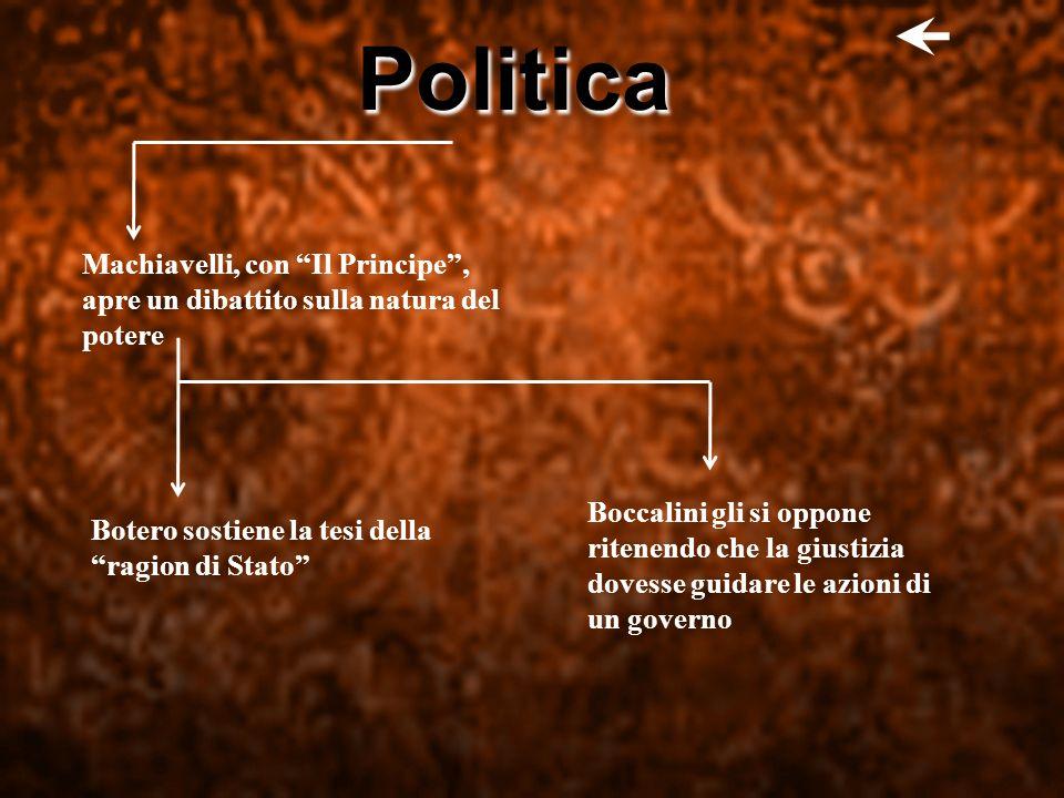 Politica Machiavelli, con Il Principe, apre un dibattito sulla natura del potere Botero sostiene la tesi della ragion di Stato Boccalini gli si oppone