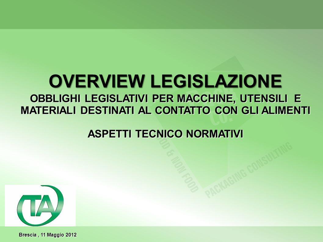 OVERVIEW LEGISLAZIONE OBBLIGHI LEGISLATIVI PER MACCHINE, UTENSILI E MATERIALI DESTINATI AL CONTATTO CON GLI ALIMENTI ASPETTI TECNICO NORMATIVI Brescia, 11 Maggio 2012