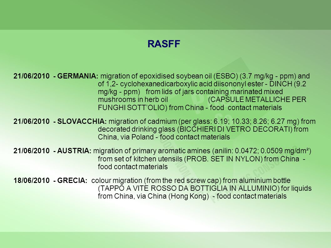 RASFF 21/06/2010 - GERMANIA: migration of epoxidised soybean oil (ESBO) (3.7 mg/kg - ppm) and of 1,2- cyclohexanedicarboxylic acid diisononyl ester - DINCH (9.2 mg/kg - ppm) from lids of jars containing marinated mixed mushrooms in herb oil (CAPSULE METALLICHE PER FUNGHI SOTTOLIO) from China - food contact materials 21/06/2010 - SLOVACCHIA: migration of cadmium (per glass: 6.19; 10.33; 8.26; 6.27 mg) from decorated drinking glass (BICCHIERI DI VETRO DECORATI) from China, via Poland - food contact materials 21/06/2010 - AUSTRIA: migration of primary aromatic amines (anilin: 0.0472; 0.0509 mg/dm²) from set of kitchen utensils (PROB.