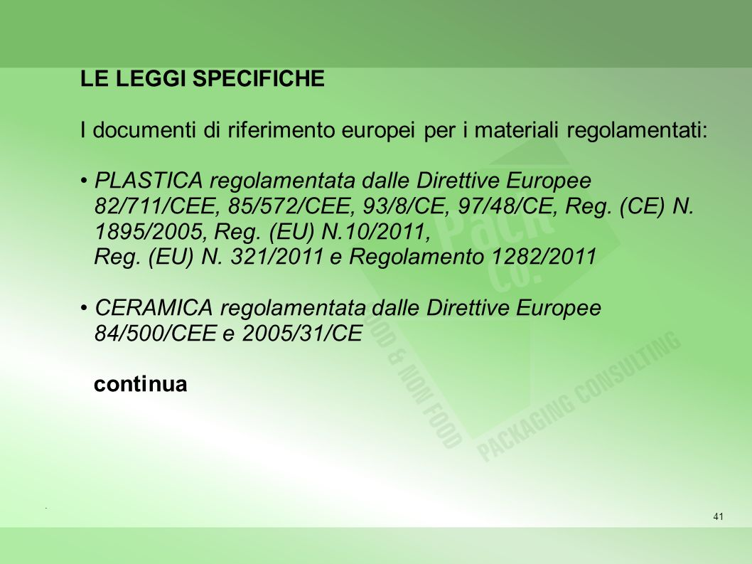 41 LE LEGGI SPECIFICHE I documenti di riferimento europei per i materiali regolamentati: PLASTICA regolamentata dalle Direttive Europee 82/711/CEE, 85/572/CEE, 93/8/CE, 97/48/CE, Reg.