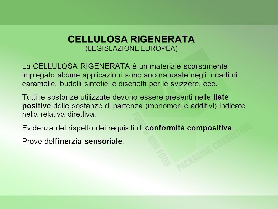 CELLULOSA RIGENERATA (LEGISLAZIONE EUROPEA) La CELLULOSA RIGENERATA è un materiale scarsamente impiegato alcune applicazioni sono ancora usate negli incarti di caramelle, budelli sintetici e dischetti per le svizzere, ecc.