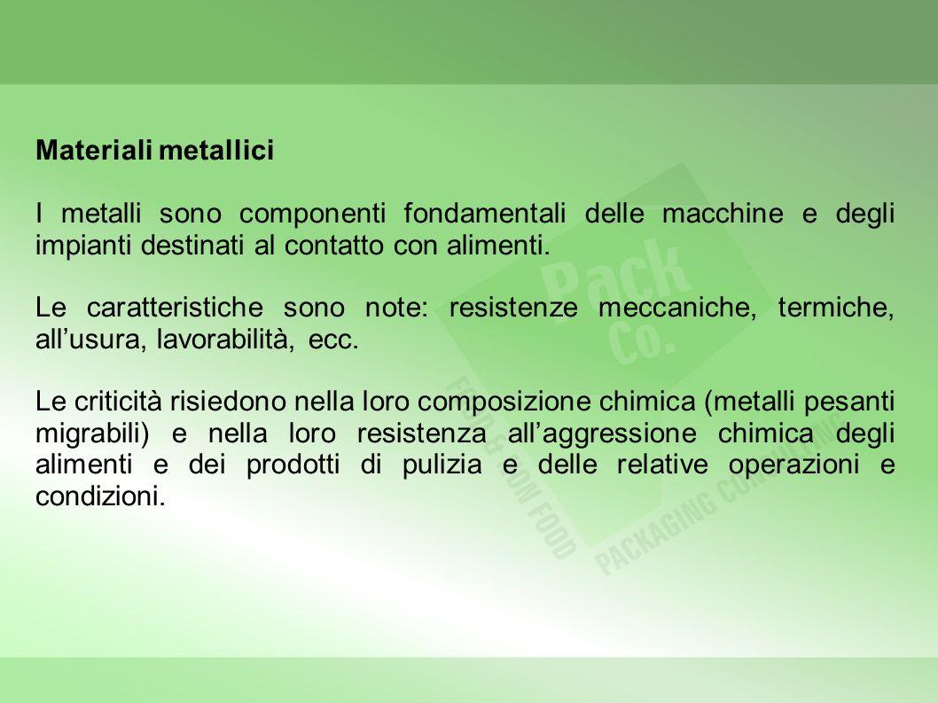 Materiali metallici I metalli sono componenti fondamentali delle macchine e degli impianti destinati al contatto con alimenti. Le caratteristiche sono