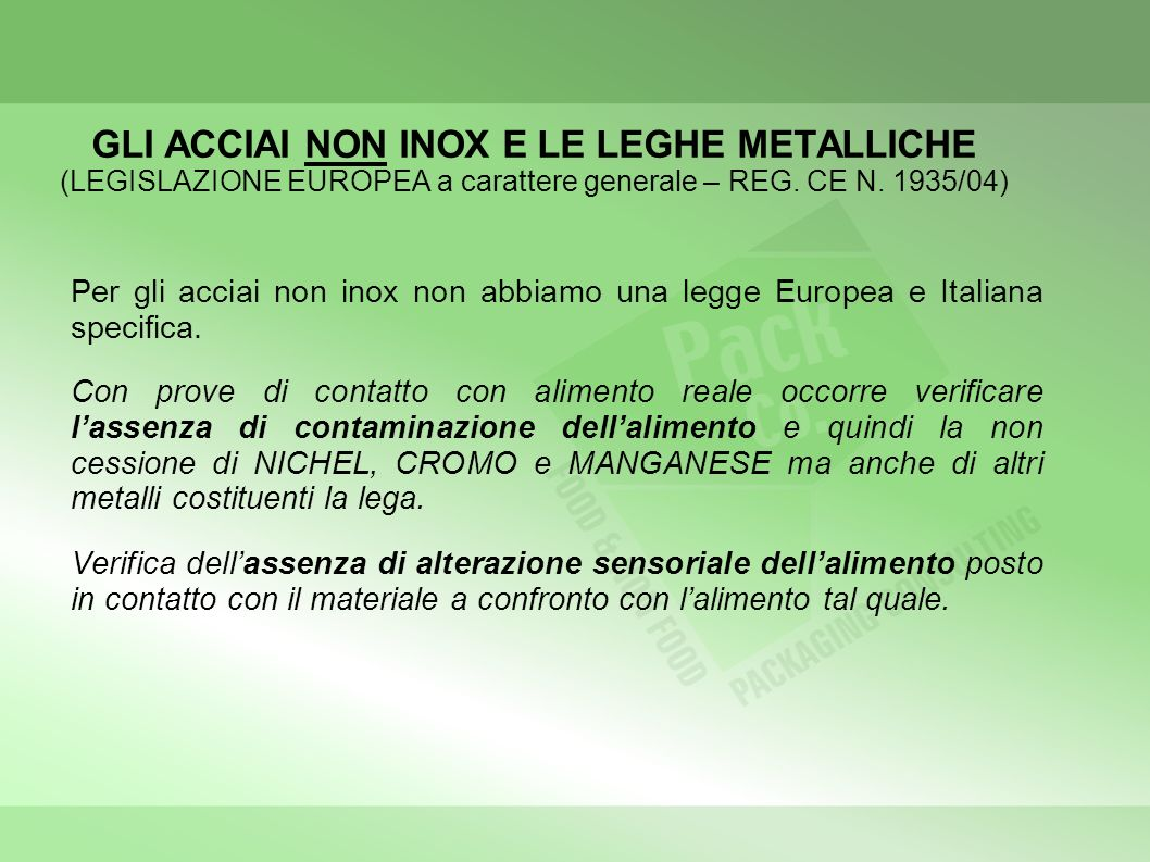 GLI ACCIAI NON INOX E LE LEGHE METALLICHE (LEGISLAZIONE EUROPEA a carattere generale – REG. CE N. 1935/04) Per gli acciai non inox non abbiamo una leg