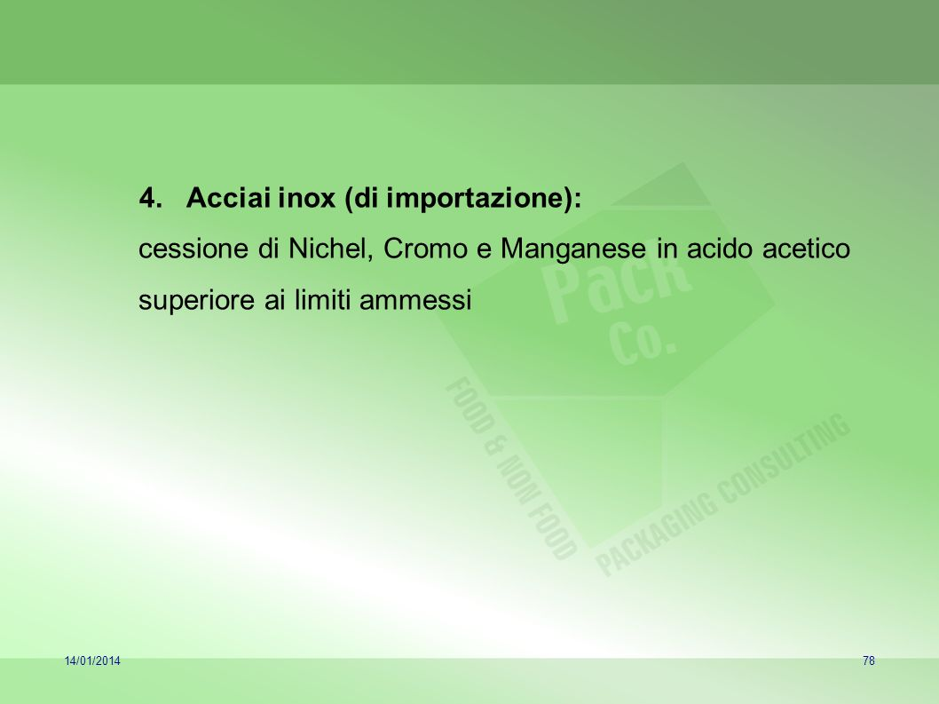 14/01/201478 4.Acciai inox (di importazione): cessione di Nichel, Cromo e Manganese in acido acetico superiore ai limiti ammessi